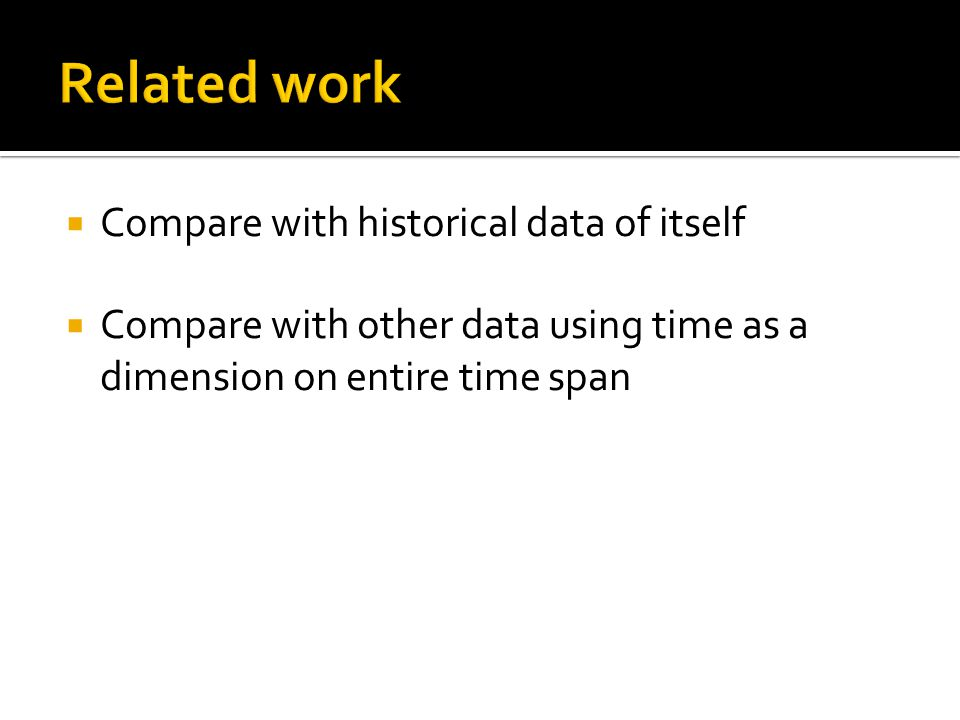 Compare with historical data of itself Compare with other data using time as a dimension on entire time span