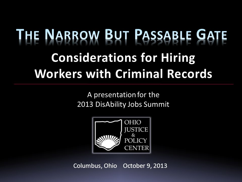 Considerations for Hiring Workers with Criminal Records A presentation for the 2013 DisAbility Jobs Summit October 9, 2013 Columbus, Ohio October 9, 2013