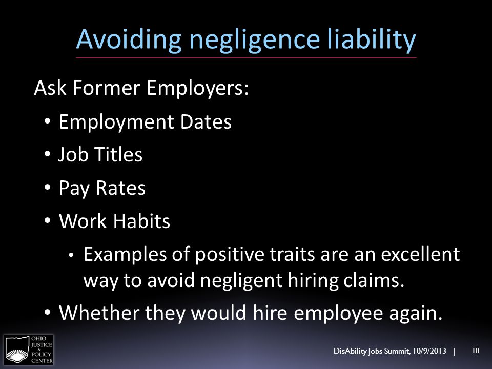 Avoiding negligence liability DisAbility Jobs Summit, 10/9/2013 | 10 Ask Former Employers: Employment Dates Job Titles Pay Rates Work Habits Examples
