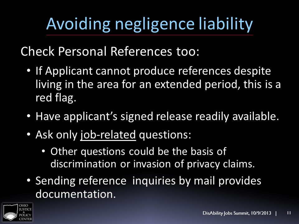 Avoiding negligence liability DisAbility Jobs Summit, 10/9/2013 | 11 Check Personal References too: If Applicant cannot produce references despite liv