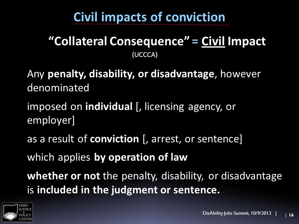 Collateral Consequence = Civil Impact (UCCCA) Any penalty, disability, or disadvantage, however denominated imposed on individual [, licensing agency, or employer] as a result of conviction [, arrest, or sentence] which applies by operation of law whether or not the penalty, disability, or disadvantage is included in the judgment or sentence.
