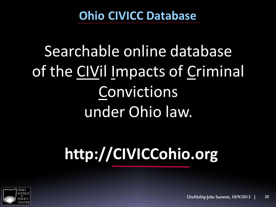 Ohio CIVICC Database DisAbility Jobs Summit, 10/9/2013 | 20 Searchable online database of the CIVil Impacts of Criminal Convictions under Ohio law. ht