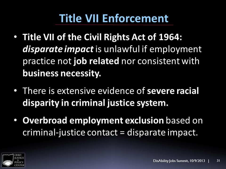 Title VII Enforcement Title VII of the Civil Rights Act of 1964: disparate impact is unlawful if employment practice not job related nor consistent with business necessity.
