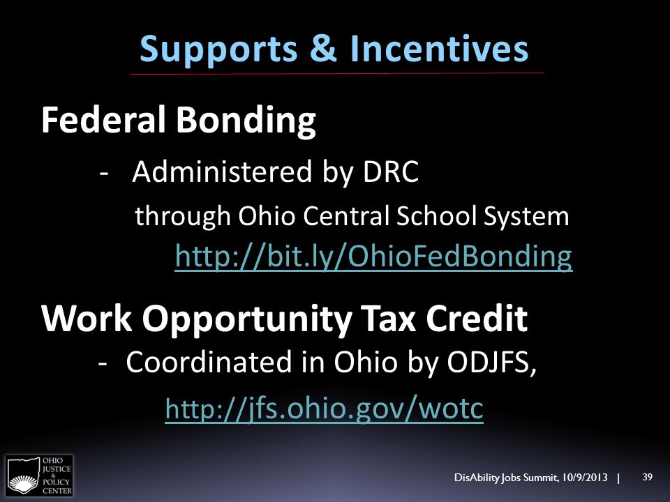 Federal Bonding - Administered by DRC through Ohio Central School System http://bit.ly/OhioFedBonding Work Opportunity Tax Credit DisAbility Jobs Summit, 10/9/2013 | 39 Supports & Incentives - Coordinated in Ohio by ODJFS, http:// jfs.ohio.gov/wotc