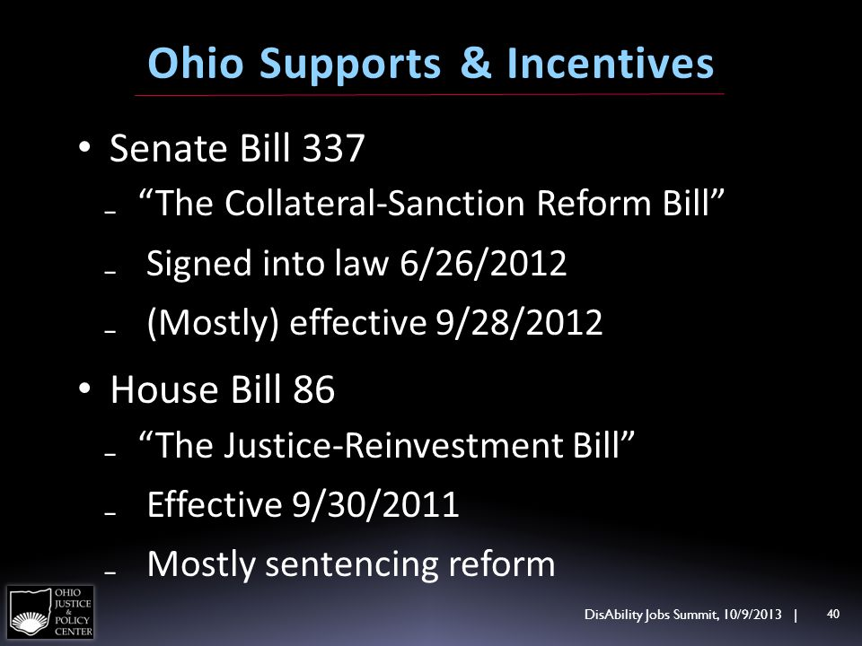Senate Bill 337 The Collateral-Sanction Reform Bill Signed into law 6/26/2012 (Mostly) effective 9/28/2012 House Bill 86 The Justice-Reinvestment Bill Effective 9/30/2011 Mostly sentencing reform DisAbility Jobs Summit, 10/9/2013 | 40 Ohio Supports & Incentives