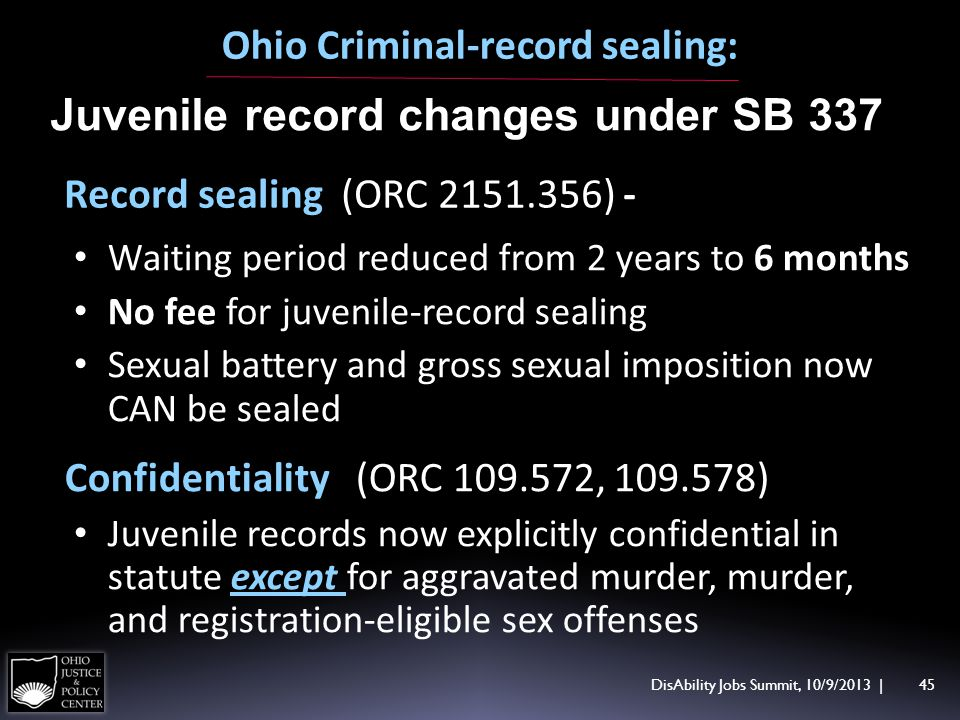 DisAbility Jobs Summit, 10/9/2013 | 45 Ohio Criminal-record sealing: Juvenile record changes under SB 337 Record sealing (ORC 2151.356) - Waiting period reduced from 2 years to 6 months No fee for juvenile-record sealing Sexual battery and gross sexual imposition now CAN be sealed Confidentiality (ORC 109.572, 109.578) Juvenile records now explicitly confidential in statute except for aggravated murder, murder, and registration-eligible sex offenses