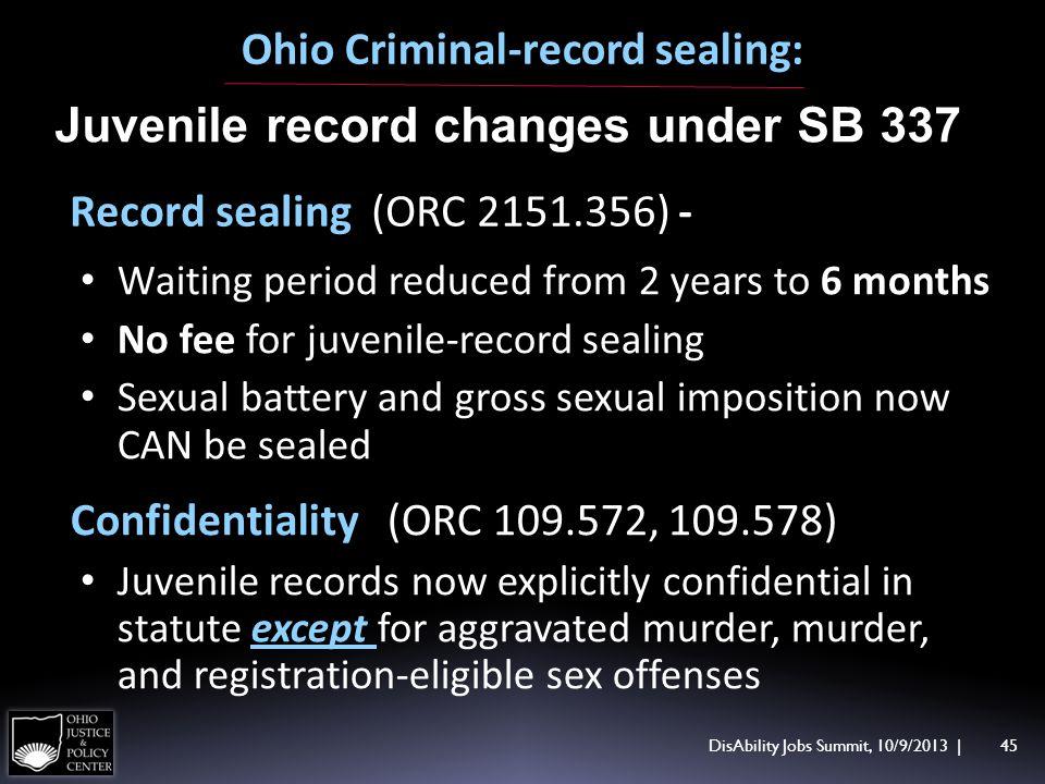 DisAbility Jobs Summit, 10/9/2013 | 45 Ohio Criminal-record sealing: Juvenile record changes under SB 337 Record sealing (ORC 2151.356) - Waiting peri