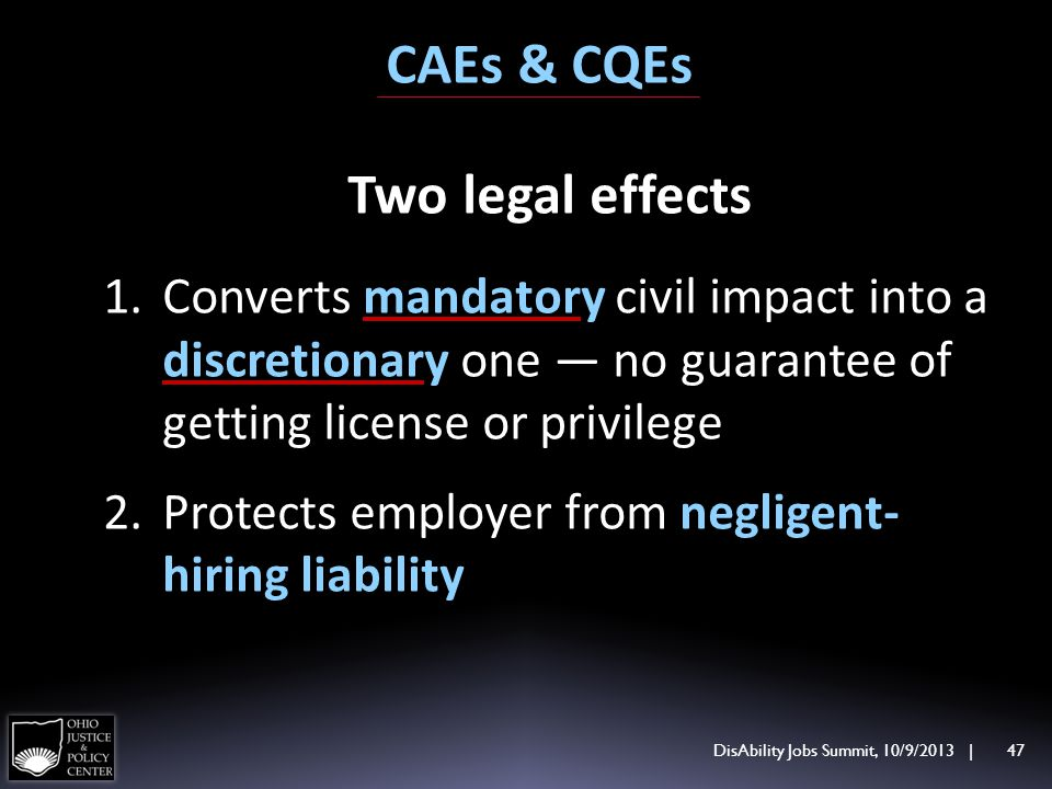 DisAbility Jobs Summit, 10/9/2013 | 47 CAEs & CQEs Two legal effects 1.Converts mandatory civil impact into a discretionary one no guarantee of getting license or privilege 2.Protects employer from negligent- hiring liability
