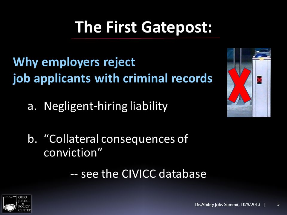The First Gatepost: Why employers reject job applicants with criminal records a.Negligent-hiring liability b.Collateral consequences of conviction -- see the CIVICC database DisAbility Jobs Summit, 10/9/2013 | 5
