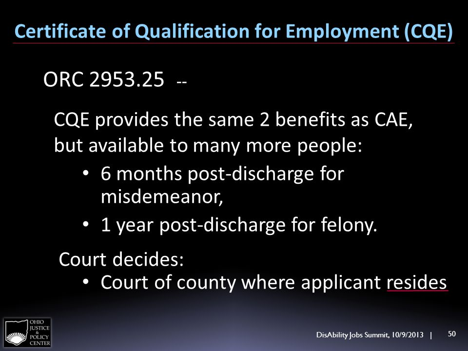 DisAbility Jobs Summit, 10/9/2013 | 50 Certificate of Qualification for Employment (CQE) ORC 2953.25 -- CQE provides the same 2 benefits as CAE, but a