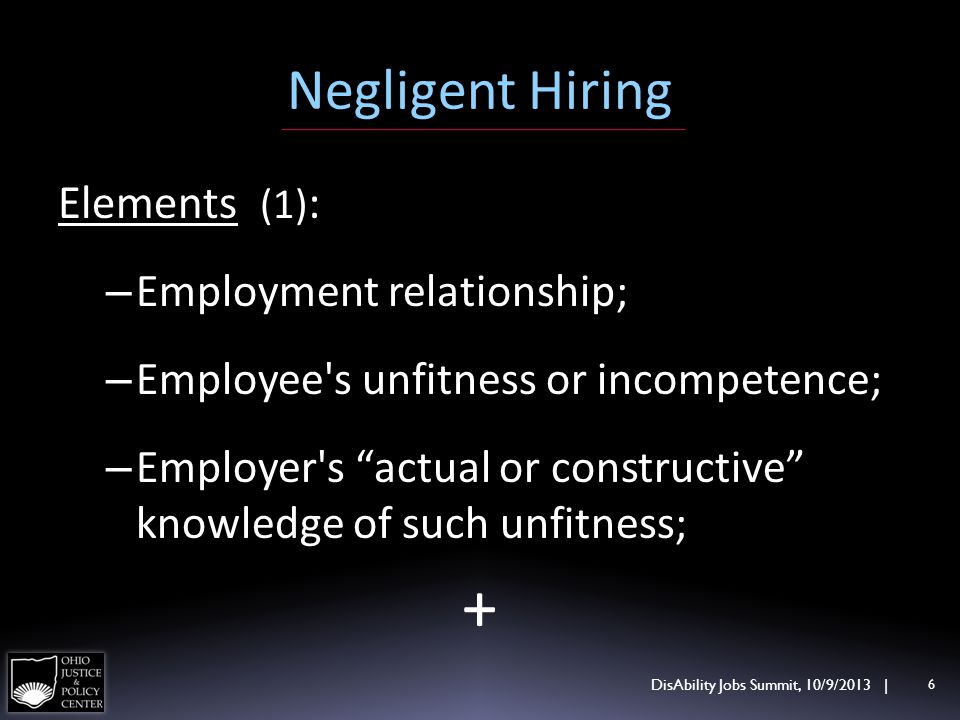 Negligent Hiring Elements (1) : – Employment relationship; – Employee's unfitness or incompetence; – Employer's actual or constructive knowledge of su