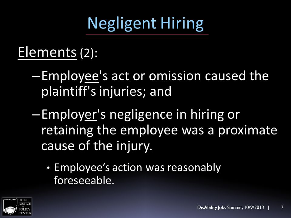 Negligent Hiring Elements (2): – Employee's act or omission caused the plaintiff's injuries; and – Employer's negligence in hiring or retaining the em