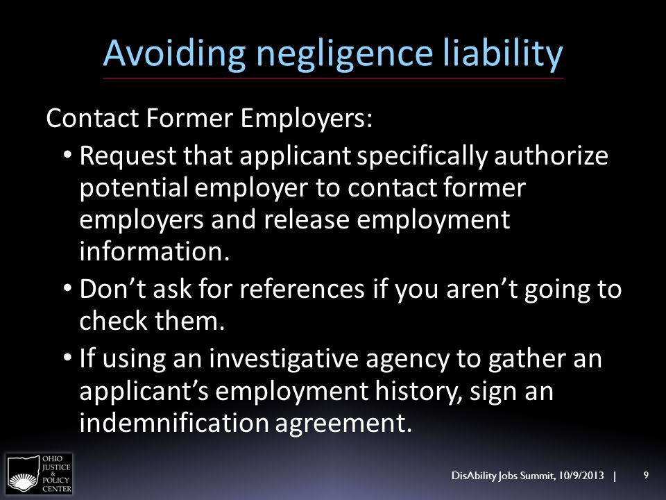 Avoiding negligence liability DisAbility Jobs Summit, 10/9/2013 | 9 Contact Former Employers: Request that applicant specifically authorize potential employer to contact former employers and release employment information.