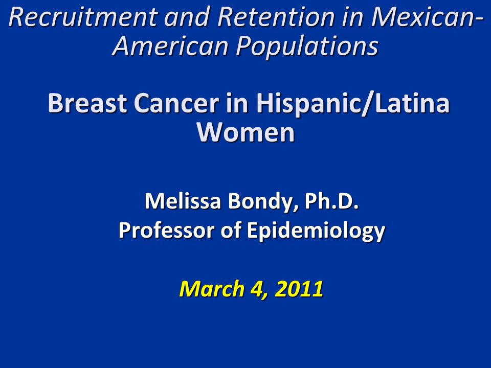 Recruitment and Retention in Mexican- American Populations Breast Cancer in Hispanic/Latina Women Melissa Bondy, Ph.D.