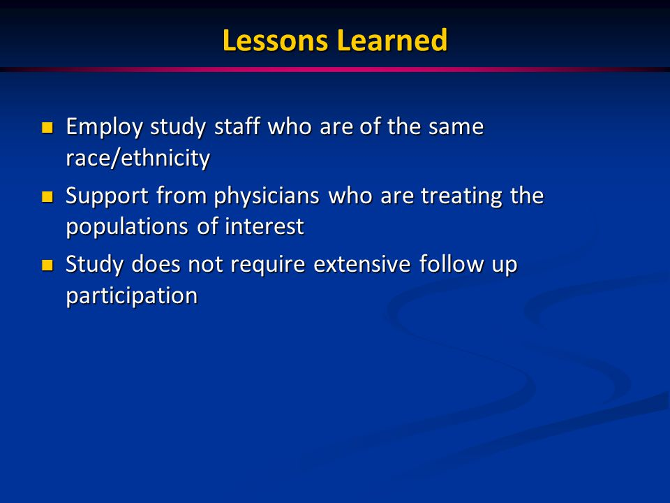 Lessons Learned Employ study staff who are of the same race/ethnicity Employ study staff who are of the same race/ethnicity Support from physicians who are treating the populations of interest Support from physicians who are treating the populations of interest Study does not require extensive follow up participation Study does not require extensive follow up participation