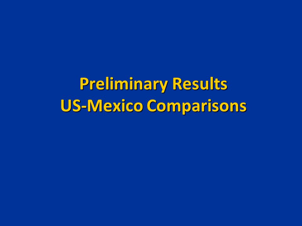 Preliminary Results US-Mexico Comparisons