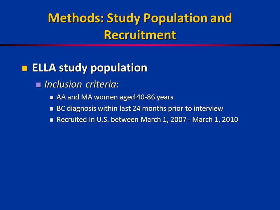 Methods: Study Population and Recruitment ELLA study population ELLA study population Inclusion criteria: Inclusion criteria: AA and MA women aged 40-86 years AA and MA women aged 40-86 years BC diagnosis within last 24 months prior to interview BC diagnosis within last 24 months prior to interview Recruited in U.S.