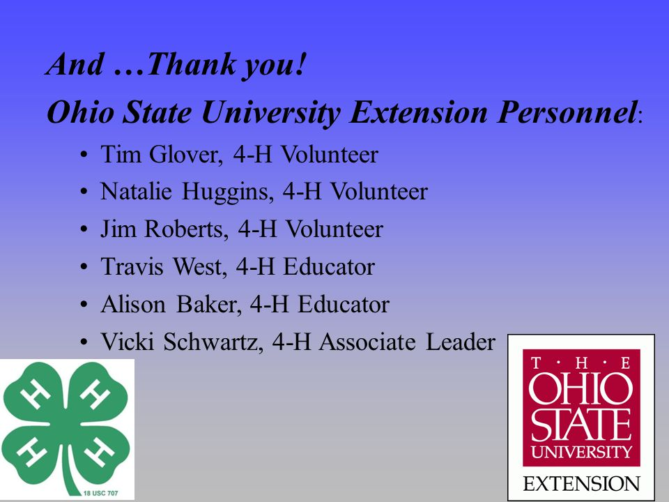 And …Thank you! Ohio State University Extension Personnel : Tim Glover, 4-H Volunteer Natalie Huggins, 4-H Volunteer Jim Roberts, 4-H Volunteer Travis