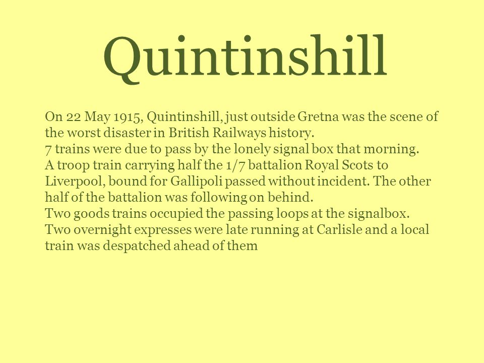 Quintinshill On 22 May 1915, Quintinshill, just outside Gretna was the scene of the worst disaster in British Railways history. 7 trains were due to p