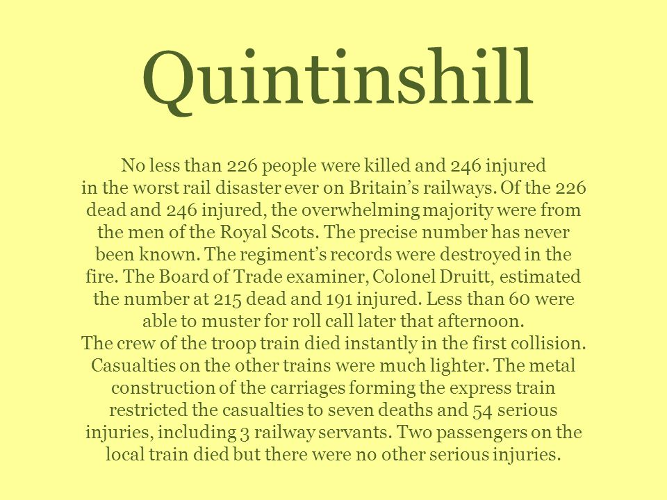 Quintinshill No less than 226 people were killed and 246 injured in the worst rail disaster ever on Britains railways. Of the 226 dead and 246 injured