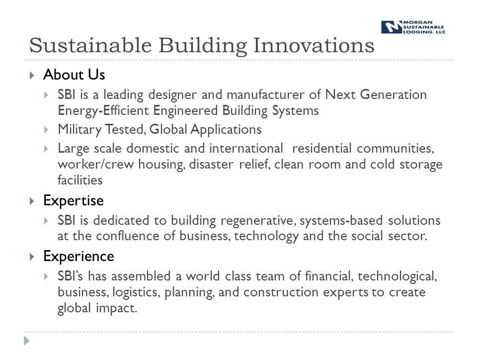 Sustainable Building Innovations About Us SBI is a leading designer and manufacturer of Next Generation Energy-Efficient Engineered Building Systems Military Tested, Global Applications Large scale domestic and international residential communities, worker/crew housing, disaster relief, clean room and cold storage facilities Expertise SBI is dedicated to building regenerative, systems-based solutions at the confluence of business, technology and the social sector.