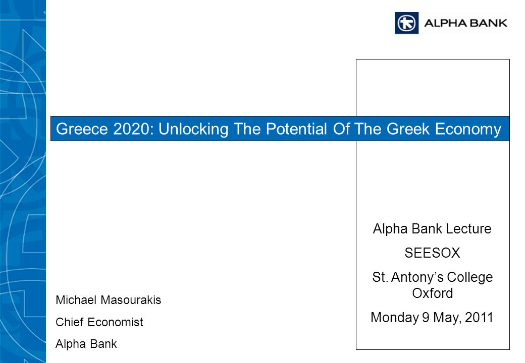 Alpha Bank Lecture SEESOX St. Antonys College Oxford Monday 9 May, 2011 Greece 2020: Unlocking The Potential Of The Greek Economy Michael Masourakis C