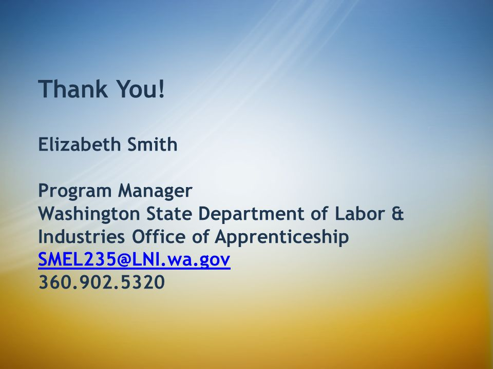 Thank You! Elizabeth Smith Program Manager Washington State Department of Labor & Industries Office of Apprenticeship SMEL235@LNI.wa.gov 360.902.5320