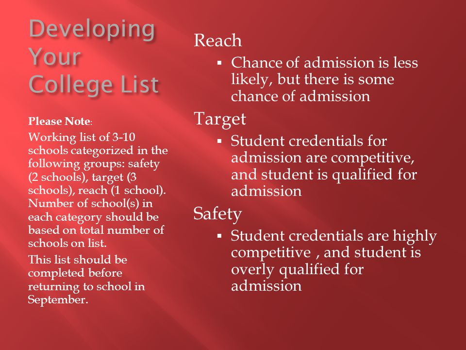 Developing Your College List Please Note : Working list of 3-10 schools categorized in the following groups: safety (2 schools), target (3 schools), r