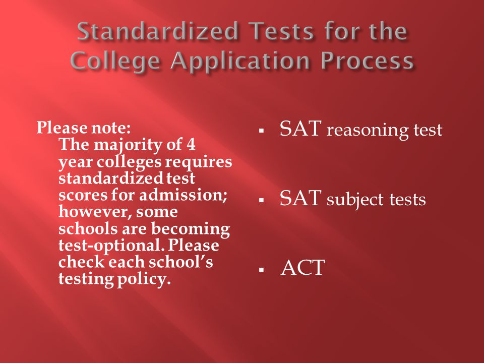 Please note: The majority of 4 year colleges requires standardized test scores for admission; however, some schools are becoming test-optional. Please