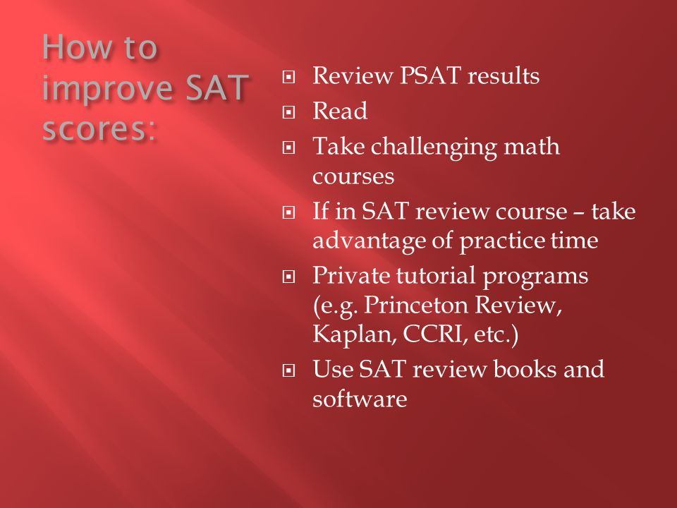 How to improve SAT scores: Review PSAT results Read Take challenging math courses If in SAT review course – take advantage of practice time Private tu