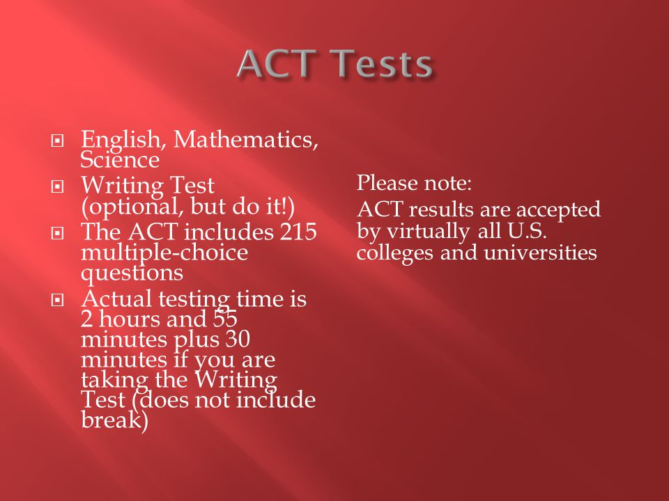 English, Mathematics, Science Writing Test (optional, but do it!) The ACT includes 215 multiple-choice questions Actual testing time is 2 hours and 55