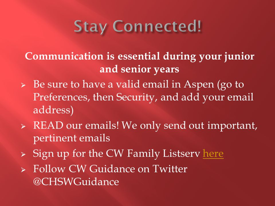 Communication is essential during your junior and senior years Be sure to have a valid email in Aspen (go to Preferences, then Security, and add your