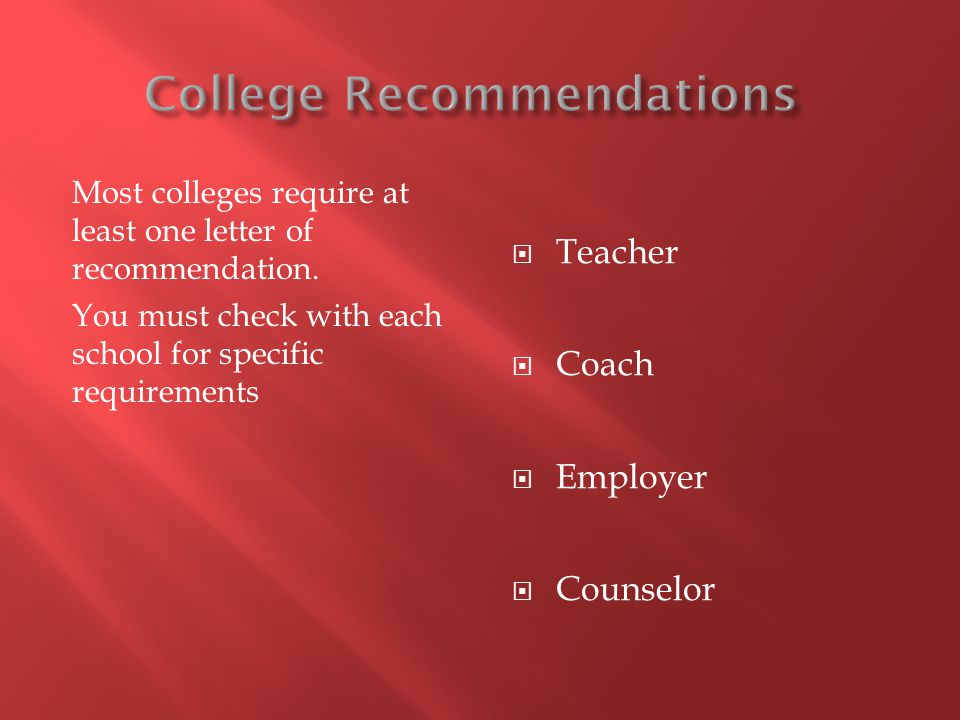 Most colleges require at least one letter of recommendation. You must check with each school for specific requirements Teacher Coach Employer Counselo