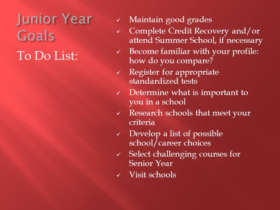 Junior Year Goals To Do List: Maintain good grades Complete Credit Recovery and/or attend Summer School, if necessary Become familiar with your profil