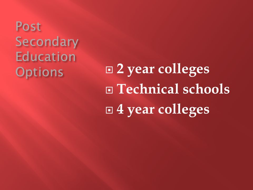 Post Secondary Education Options 2 year colleges Technical schools 4 year colleges
