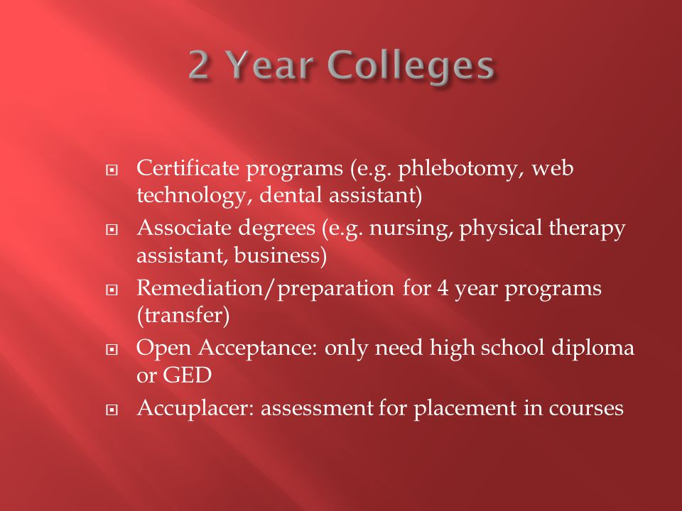 Certificate programs (e.g. phlebotomy, web technology, dental assistant) Associate degrees (e.g. nursing, physical therapy assistant, business) Remedi