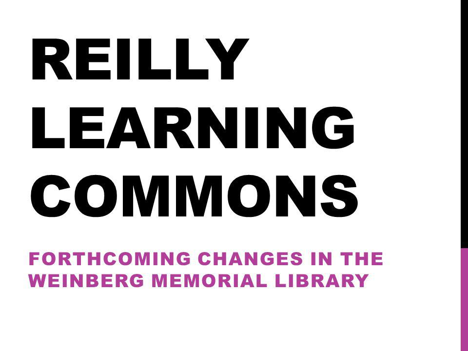 REILLY LEARNING COMMONS FORTHCOMING CHANGES IN THE WEINBERG MEMORIAL LIBRARY