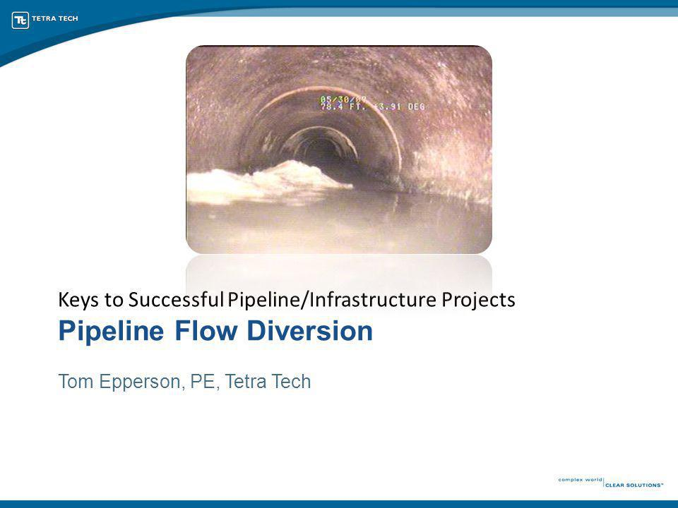 Pipeline Flow Diversion Keys to Successful Pipeline/Infrastructure Projects Tom Epperson, PE, Tetra Tech