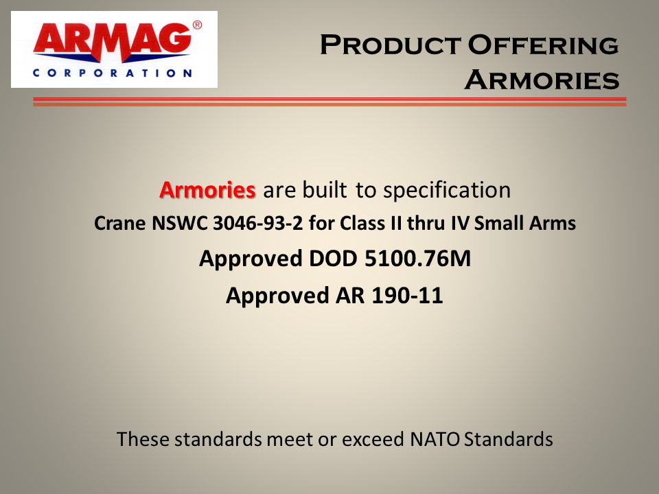Product Offering Armories Armories Armories are built to specification Crane NSWC 3046-93-2 for Class II thru IV Small Arms Approved DOD 5100.76M Approved AR 190-11 These standards meet or exceed NATO Standards