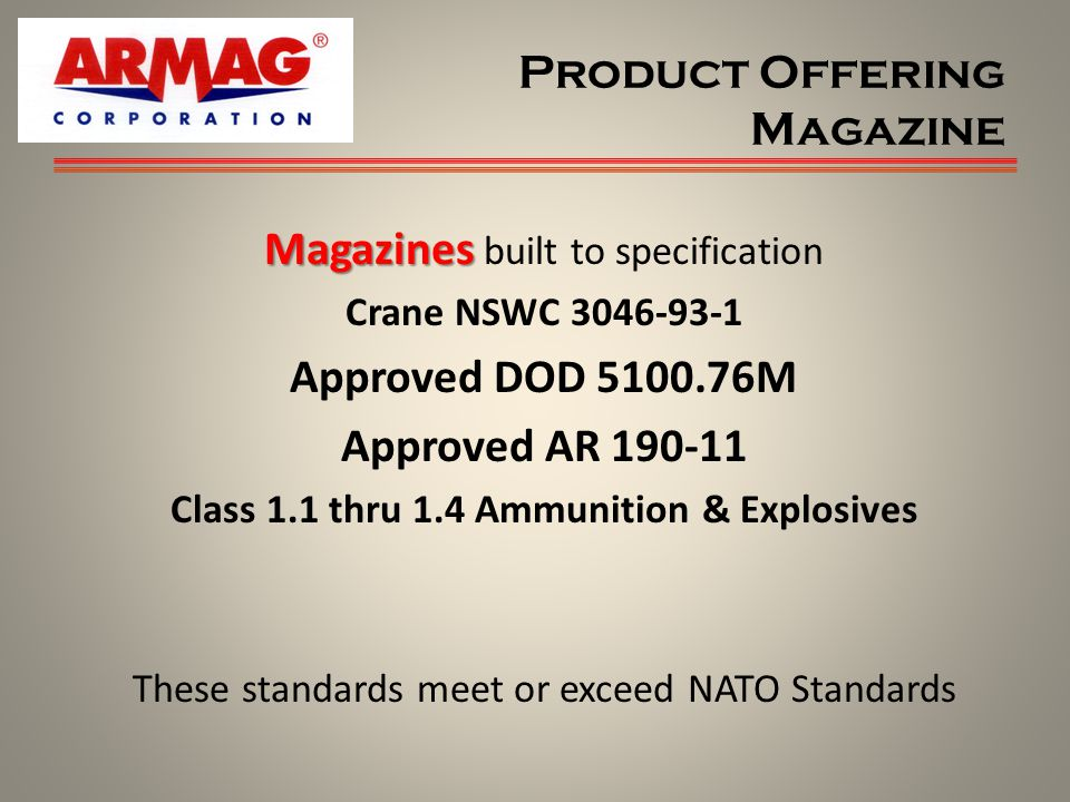Product Offering Magazine Magazines Magazines built to specification Crane NSWC 3046-93-1 Approved DOD 5100.76M Approved AR 190-11 Class 1.1 thru 1.4 Ammunition & Explosives These standards meet or exceed NATO Standards