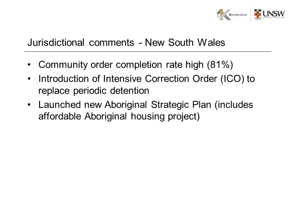 Jurisdictional comments - New South Wales Community order completion rate high (81%) Introduction of Intensive Correction Order (ICO) to replace periodic detention Launched new Aboriginal Strategic Plan (includes affordable Aboriginal housing project)
