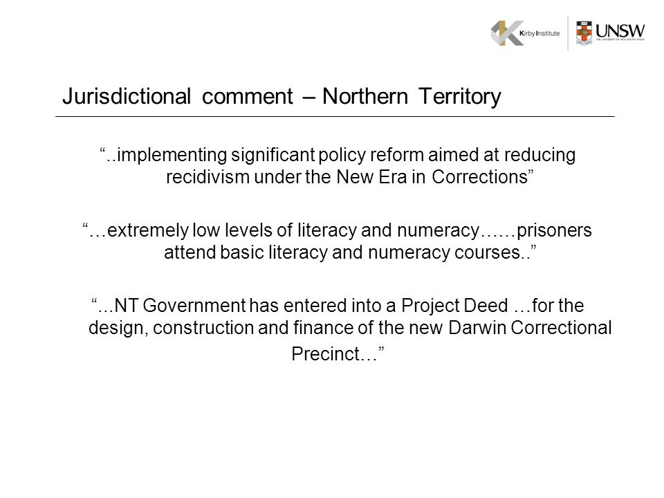 Jurisdictional comment – Northern Territory..implementing significant policy reform aimed at reducing recidivism under the New Era in Corrections …extremely low levels of literacy and numeracy……prisoners attend basic literacy and numeracy courses.....NT Government has entered into a Project Deed …for the design, construction and finance of the new Darwin Correctional Precinct…