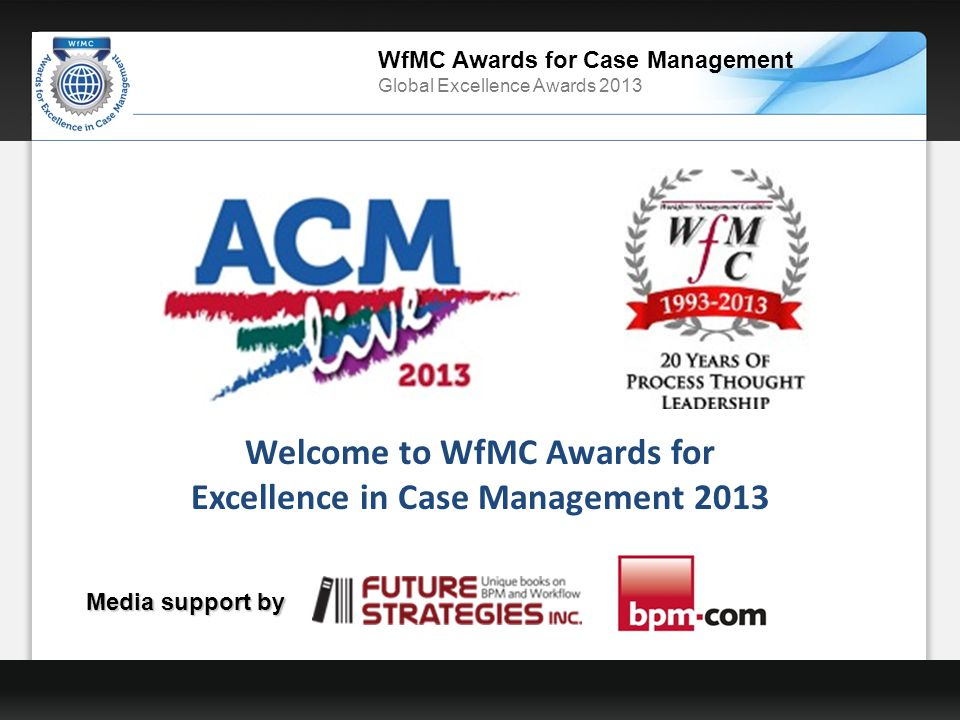 WfMC Awards for Case Management Global Excellence Awards 2013 Welcome to WfMC Awards for Excellence in Case Management 2013 Media support by