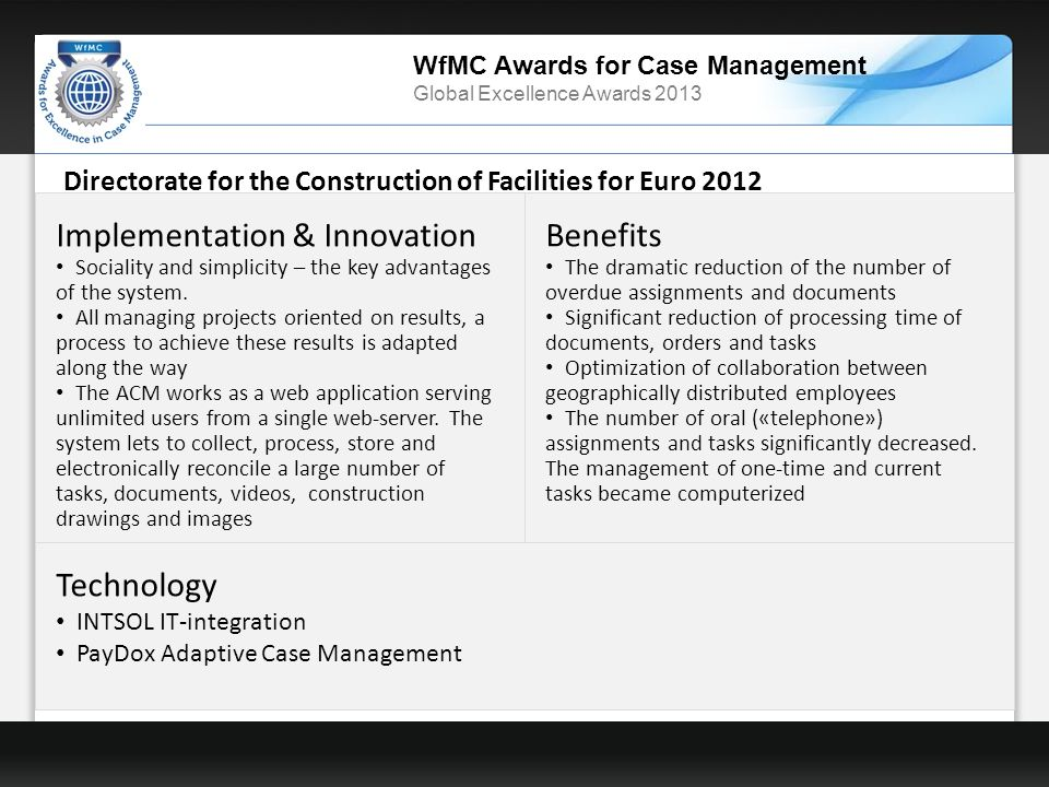 WfMC Awards for Case Management Global Excellence Awards 2013 Directorate for the Construction of Facilities for Euro 2012 Technology INTSOL IT-integration PayDox Adaptive Case Management Benefits The dramatic reduction of the number of overdue assignments and documents Significant reduction of processing time of documents, orders and tasks Optimization of collaboration between geographically distributed employees The number of oral («telephone») assignments and tasks significantly decreased.
