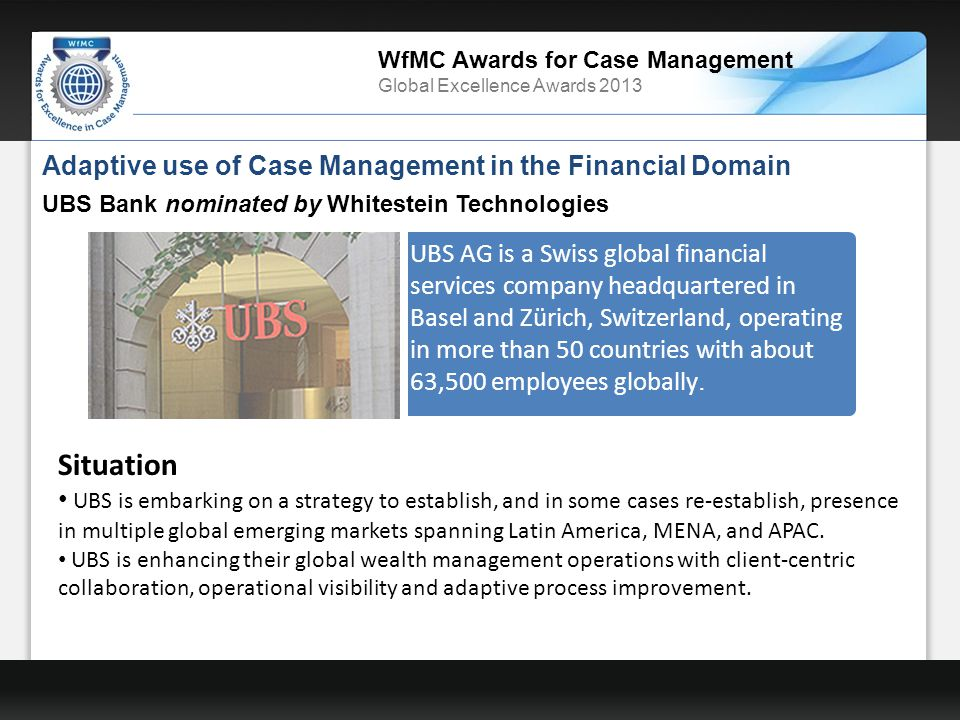 WfMC Awards for Case Management Global Excellence Awards 2013 Adaptive use of Case Management in the Financial Domain UBS Bank nominated by Whitestein Technologies UBS AG is a Swiss global financial services company headquartered in Basel and Zürich, Switzerland, operating in more than 50 countries with about 63,500 employees globally.