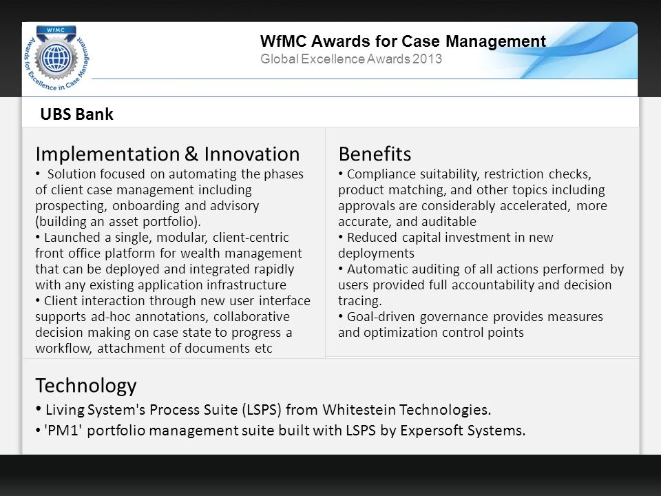WfMC Awards for Case Management Global Excellence Awards 2013 UBS Bank Implementation & Innovation Solution focused on automating the phases of client case management including prospecting, onboarding and advisory (building an asset portfolio).
