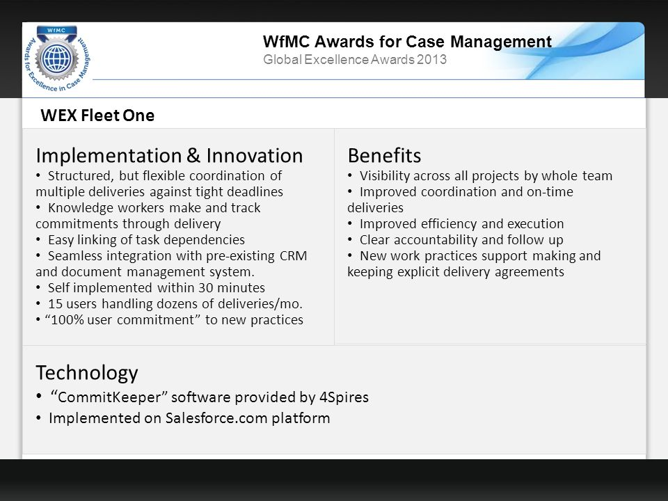 WfMC Awards for Case Management Global Excellence Awards 2013 WEX Fleet One Implementation & Innovation Structured, but flexible coordination of multiple deliveries against tight deadlines Knowledge workers make and track commitments through delivery Easy linking of task dependencies Seamless integration with pre-existing CRM and document management system.