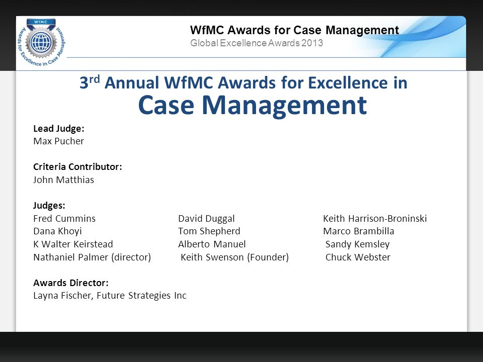 WfMC Awards for Case Management Global Excellence Awards 2013 3 rd Annual WfMC Awards for Excellence in Case Management Lead Judge: Max Pucher Criteria Contributor: John Matthias Judges: Fred Cummins David Duggal Keith Harrison-Broninski Dana Khoyi Tom Shepherd Marco Brambilla K Walter Keirstead Alberto Manuel Sandy Kemsley Nathaniel Palmer (director) Keith Swenson (Founder) Chuck Webster Awards Director: Layna Fischer, Future Strategies Inc