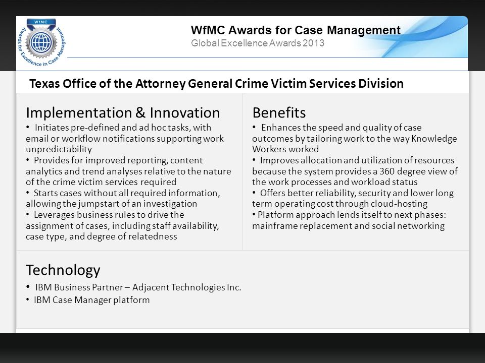 WfMC Awards for Case Management Global Excellence Awards 2013 Texas Office of the Attorney General Crime Victim Services Division Implementation & Innovation Initiates pre-defined and ad hoc tasks, with email or workflow notifications supporting work unpredictability Provides for improved reporting, content analytics and trend analyses relative to the nature of the crime victim services required Starts cases without all required information, allowing the jumpstart of an investigation Leverages business rules to drive the assignment of cases, including staff availability, case type, and degree of relatedness Benefits Enhances the speed and quality of case outcomes by tailoring work to the way Knowledge Workers worked Improves allocation and utilization of resources because the system provides a 360 degree view of the work processes and workload status Offers better reliability, security and lower long term operating cost through cloud-hosting Platform approach lends itself to next phases: mainframe replacement and social networking Technology IBM Business Partner – Adjacent Technologies Inc.