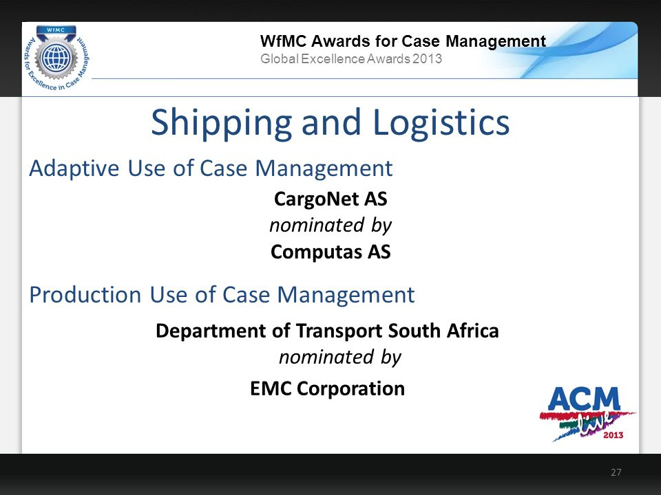 WfMC Awards for Case Management Global Excellence Awards 2013 Department of Transport South Africa nominated by EMC Corporation Shipping and Logistics 27 Production Use of Case Management CargoNet AS nominated by Computas AS Adaptive Use of Case Management